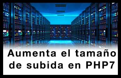Aumentar el tamaño de subida de archivos en PHP7